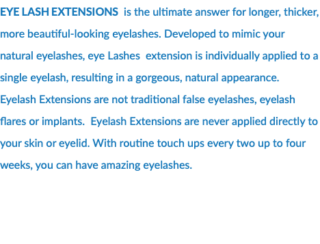 eye lash extensions is the ultimate answer for longer, thicker, more beautiful-looking eyelashes. Developed to mimic your natural eyelashes, eye Lashes extension is individually applied to a single eyelash, resulting in a gorgeous, natural appearance. Eyelash Extensions are not traditional false eyelashes, eyelash flares or implants. Eyelash Extensions are never applied directly to your skin or eyelid. With routine touch ups every two up to four weeks, you can have amazing eyelashes.